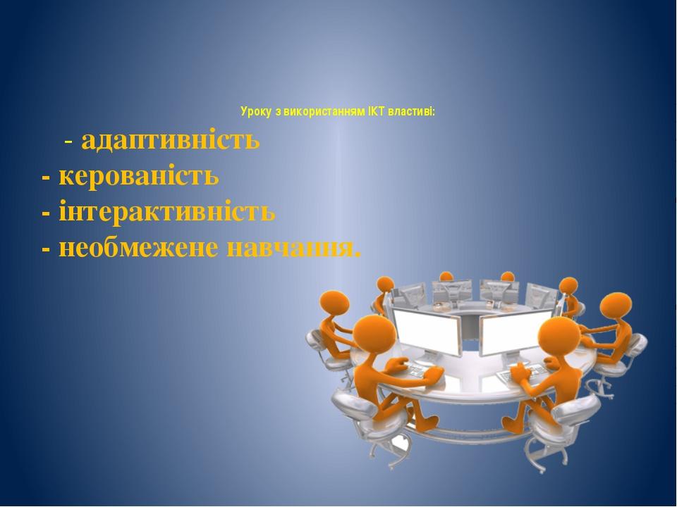 Уроку з використанням ІКТ властиві: - адаптивність - керованість - інтерактив...