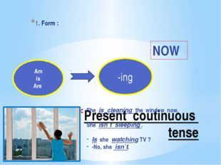 Present coutinuous tense 1. Form : Am Is Are -ing NOW She is cleaning the win