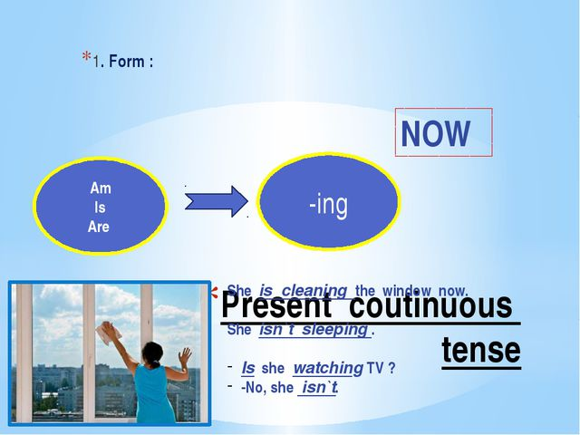 Present coutinuous tense 1. Form : Am Is Are -ing NOW She is cleaning the win...