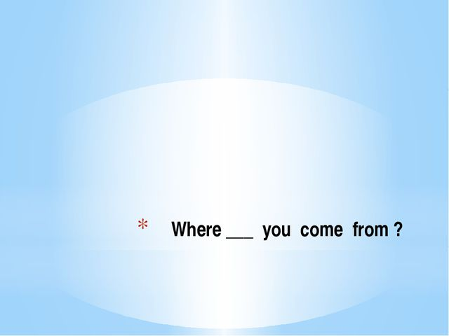 Where ___ you come from ?