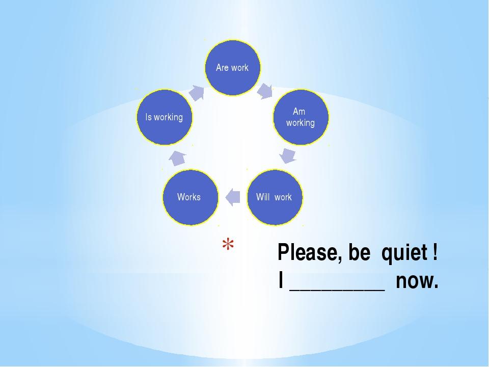 Please, be quiet ! I _________ now.