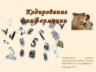 Кодирование информации Разработала: учитель информатики МБОУ «Центр образован