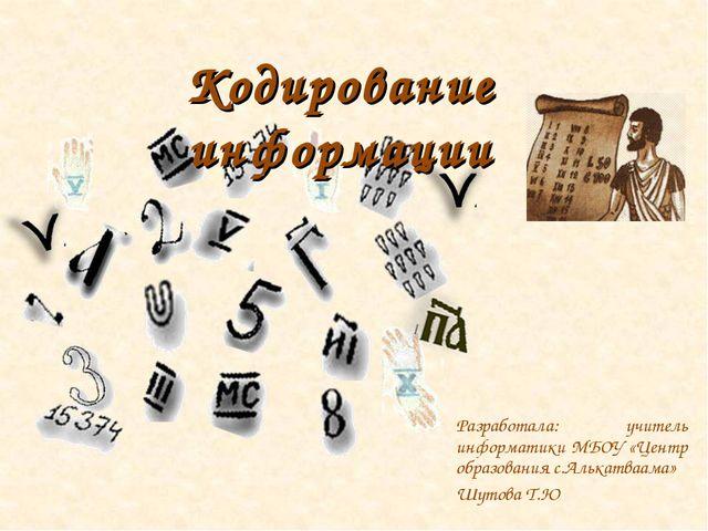 Кодирование информации Разработала: учитель информатики МБОУ «Центр образован...