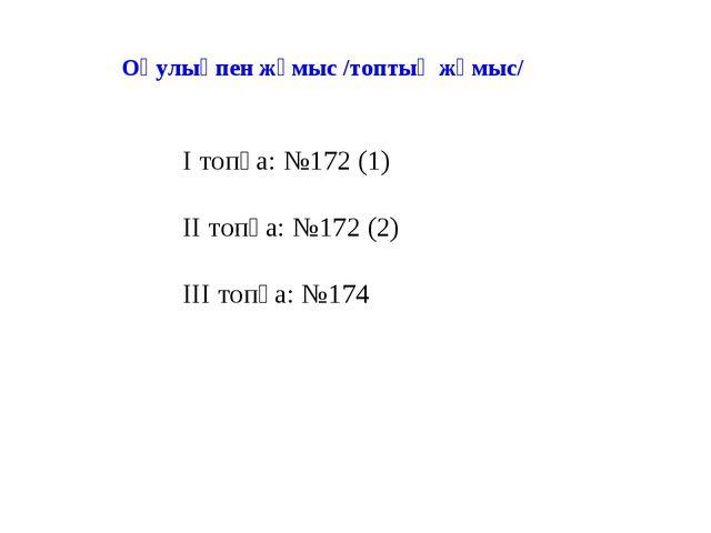 І топқа: №172 (1) ІІ топқа: №172 (2) ІІІ топқа: №174 Оқулықпен жұмыс /топтық...