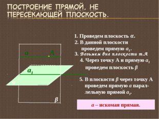 α 1. Проведем плоскость α. 2. В данной плоскости проведем прямую а1. а1 3. Во