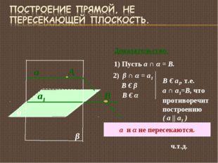 α а1 А β а Доказательство: 1) Пусть а ∩ α = B. В 2) β ∩ α = а1 В € β В € α В