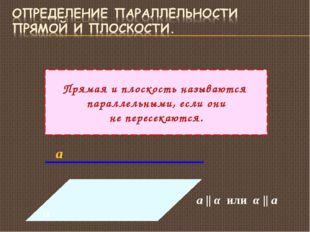 Прямая и плоскость называются параллельными, если они не пересекаются. α а а