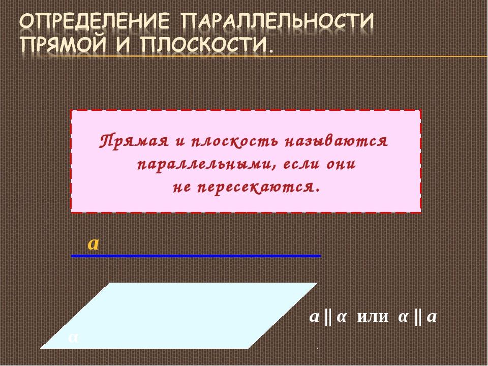Прямая и плоскость называются параллельными, если они не пересекаются. α а а...