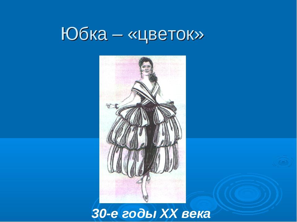 30-е годы XX века Юбка – «цветок»