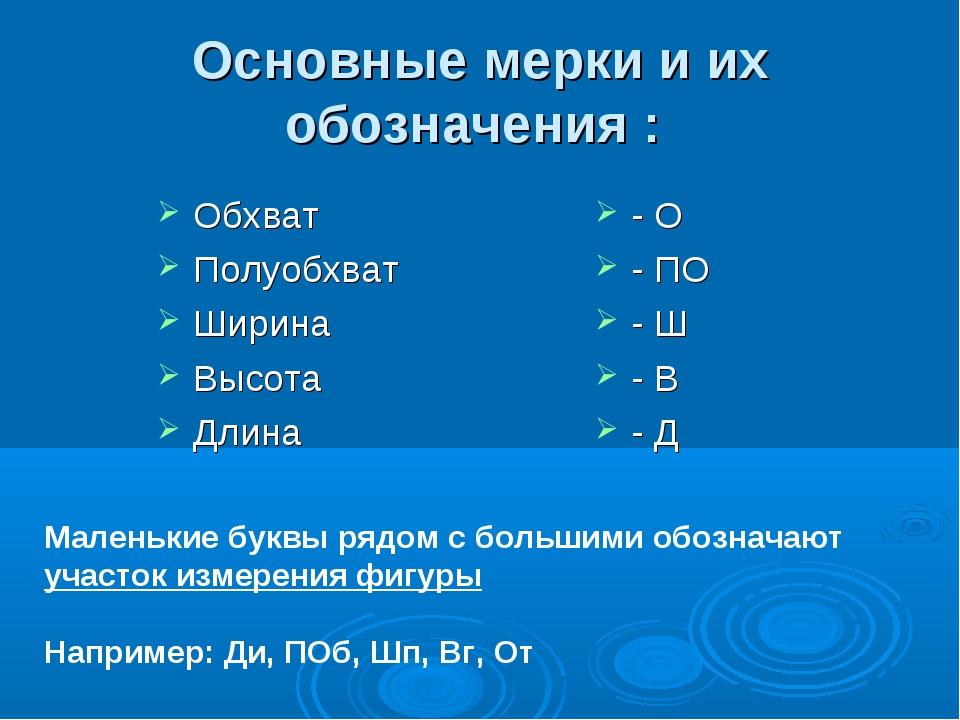 Основные мерки и их обозначения : Обхват Полуобхват Ширина Высота Длина - О -...