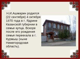 Н.И.Ашмарин родился (22 сентября) 4 октября 1870 года в г. Ядрине Казанской