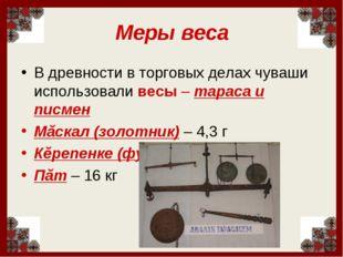 Меры веса В древности в торговых делах чуваши использовали весы – тараса и пи