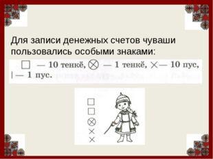 Для записи денежных счетов чуваши пользовались особыми знаками: