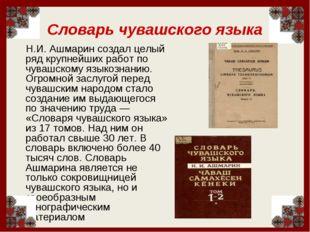 Словарь чувашского языка Н.И. Ашмарин создал целый ряд крупнейших работ по чу