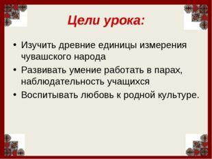Цели урока: Изучить древние единицы измерения чувашского народа Развивать уме