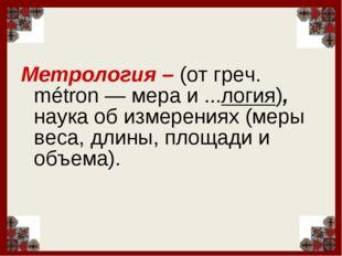 Метрология – (от греч. métron — мера и ...логия), наука об измерениях (меры в