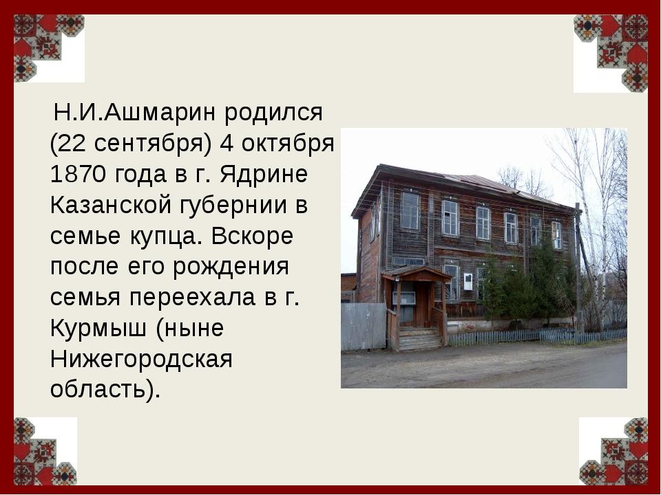 Н.И.Ашмарин родился (22 сентября) 4 октября 1870 года в г. Ядрине Казанской...