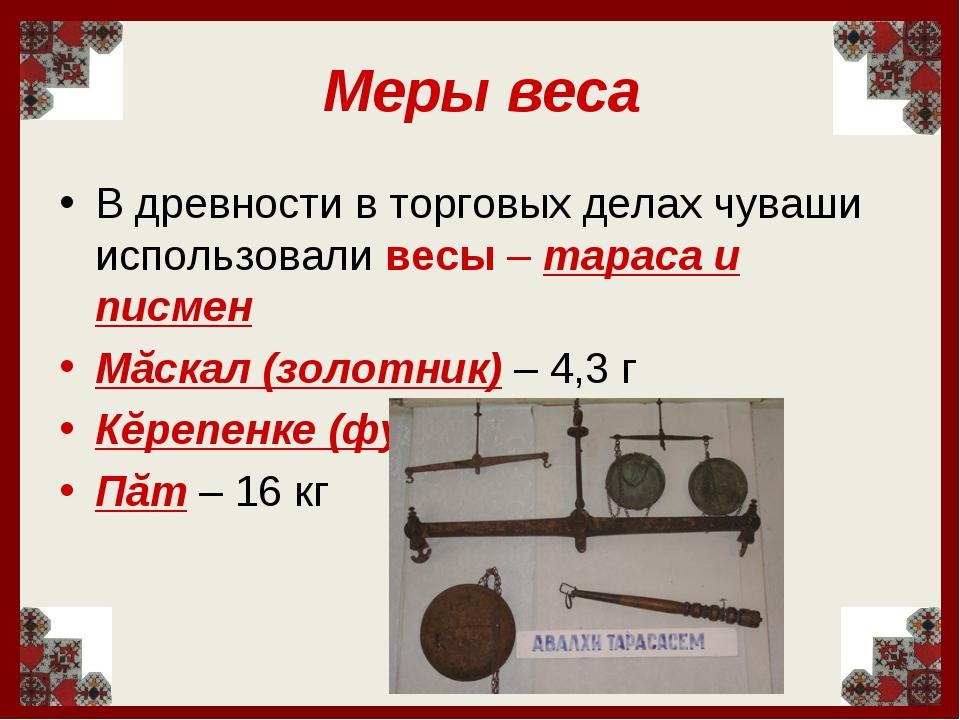 Меры веса В древности в торговых делах чуваши использовали весы – тараса и пи...