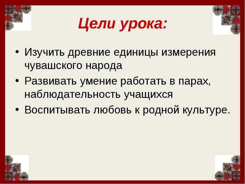 Цели урока: Изучить древние единицы измерения чувашского народа Развивать уме...