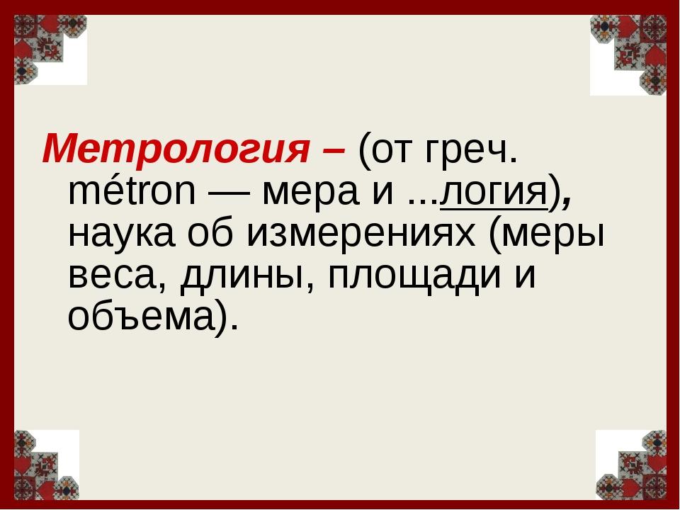 Метрология – (от греч. métron — мера и ...логия), наука об измерениях (меры в...