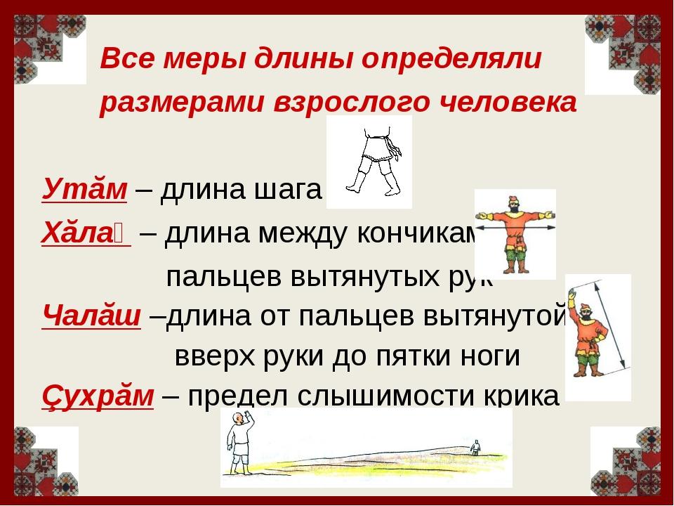 Все меры длины определяли размерами взрослого человека Утăм – длина шага Хăл...