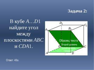 Задача 2: В кубе A…D1 найдите угол между плоскостями ABC и CDA1. Ответ: 45o.