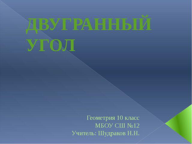 ДВУГРАННЫЙ УГОЛ Геометрия 10 класс МБОУ СШ №12 Учитель: Шудраков Н.Н.