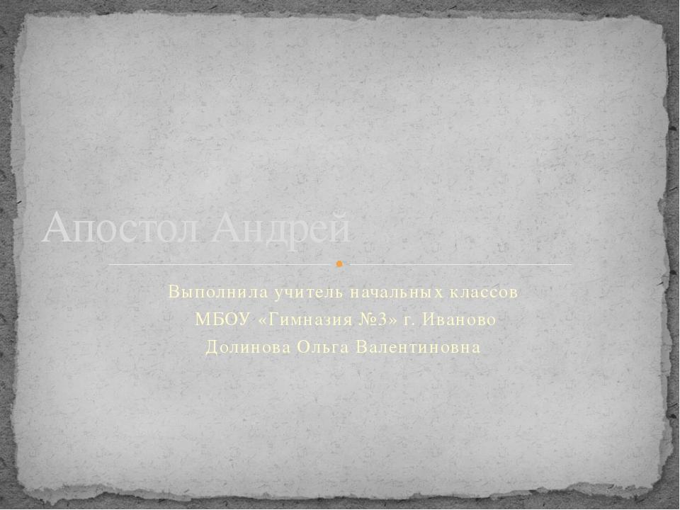 Выполнила учитель начальных классов МБОУ «Гимназия №3» г. Иваново Долинова Ол...