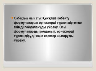 Сабақтың мақсаты: Қысқаша көбейту формулаларын өрнектерді түрлендіргенде тиім