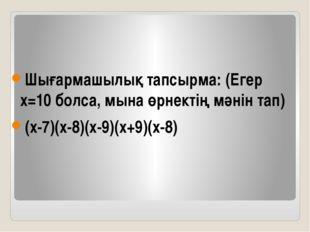 Шығармашылық тапсырма: (Егер х=10 болса, мына өрнектің мәнін тап) (х-7)(х-8)(