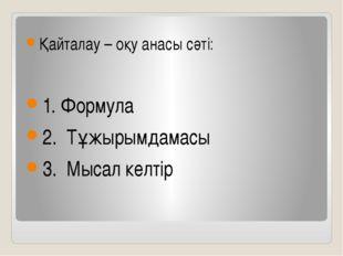 Қайталау – оқу анасы сәті: 1. Формула 2. Тұжырымдамасы 3. Мысал келтір
