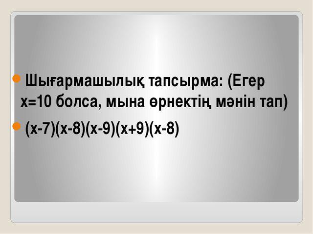 Шығармашылық тапсырма: (Егер х=10 болса, мына өрнектің мәнін тап) (х-7)(х-8)(...
