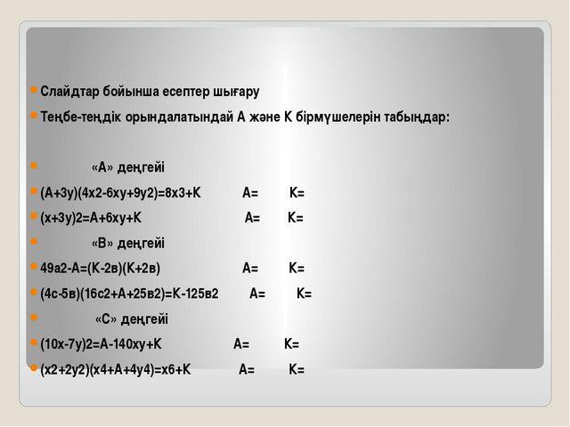 Слайдтар бойынша есептер шығару Теңбе-теңдік орындалатындай А және К бірмүшел...