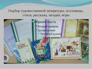 Подбор художественной литературы, пословицы, стихи, рассказы, загадки, игры