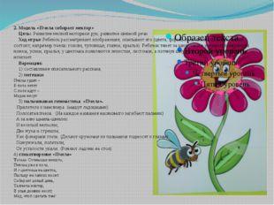 2. Модель «Пчела собирает нектар» Цель: Развитие мелкой моторики рук, развити