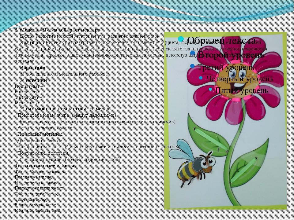 2. Модель «Пчела собирает нектар» Цель: Развитие мелкой моторики рук, развити...
