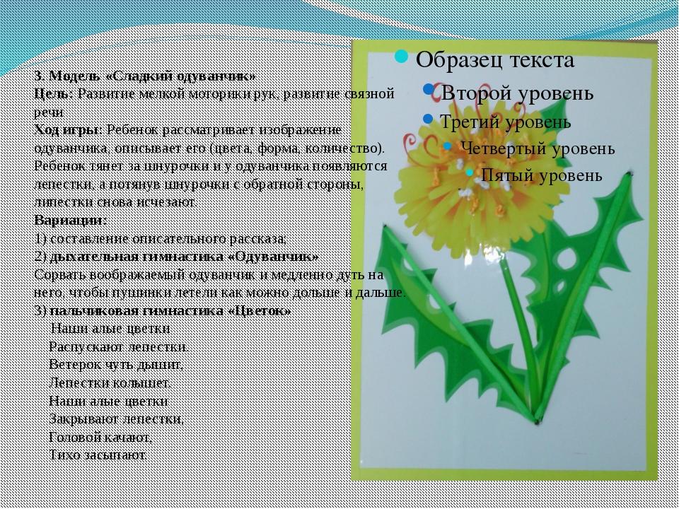 3. Модель «Сладкий одуванчик» Цель: Развитие мелкой моторики рук, развитие св...