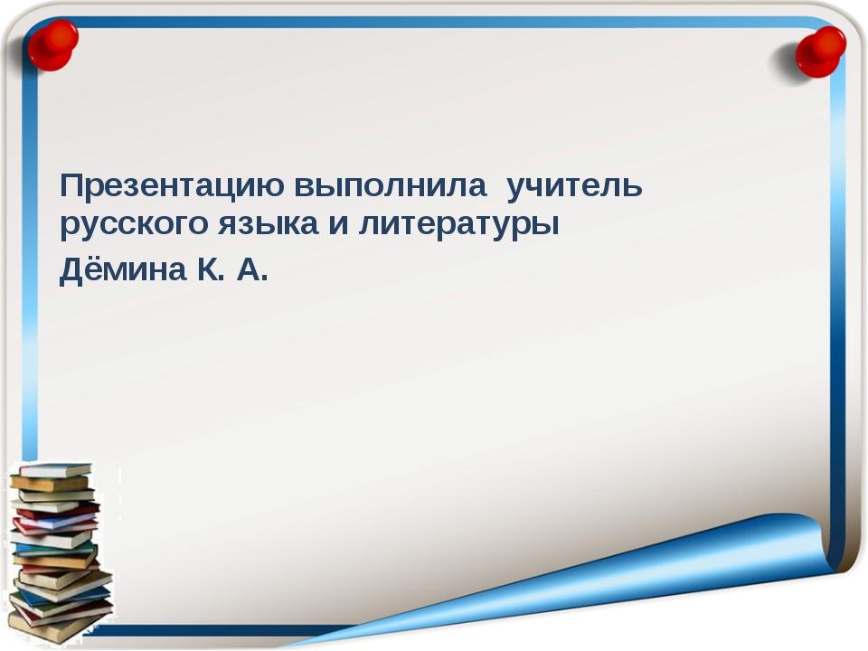 Презентацию выполнила учитель русского языка и литературы Дёмина К. А.