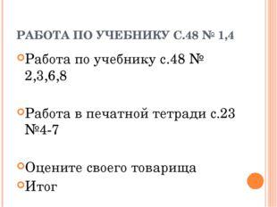 РАБОТА ПО УЧЕБНИКУ С.48 № 1,4 Работа по учебнику с.48 № 2,3,6,8 Работа в печа