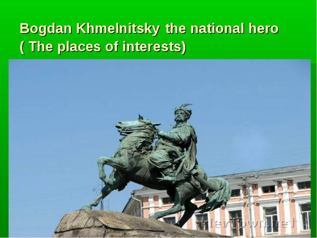 Bogdan Khmelnitsky the national hero ( The places of interests)