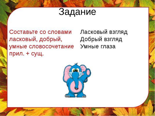 Задание Составьте со словами ласковый, добрый, умные словосочетание прил. + с...