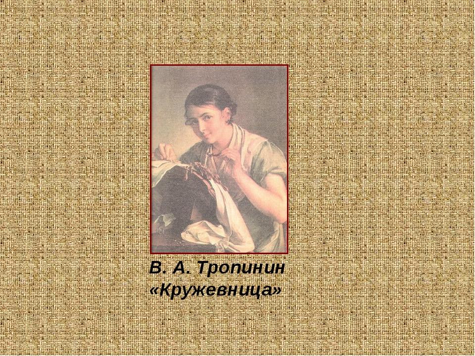 В. А. Тропинин «Кружевница»