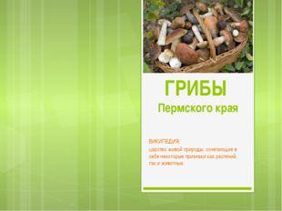 ГРИБЫ Пермского края ВИКИПЕДИЯ:  царствоживой природы, сочетающие в себе не