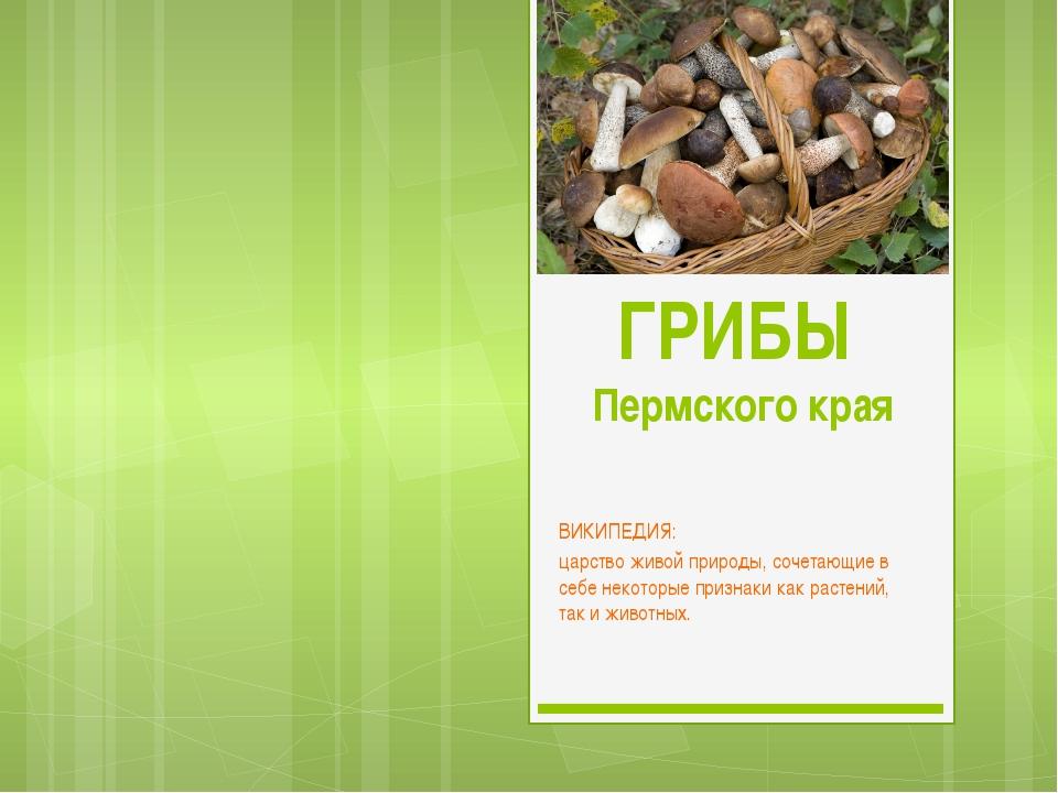 ГРИБЫ Пермского края ВИКИПЕДИЯ:  царствоживой природы, сочетающие в себе не...