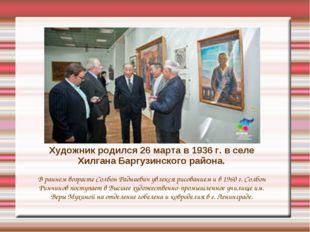 Художник родился 26 марта в 1936 г. в селе Хилгана Баргузинского района. В ра