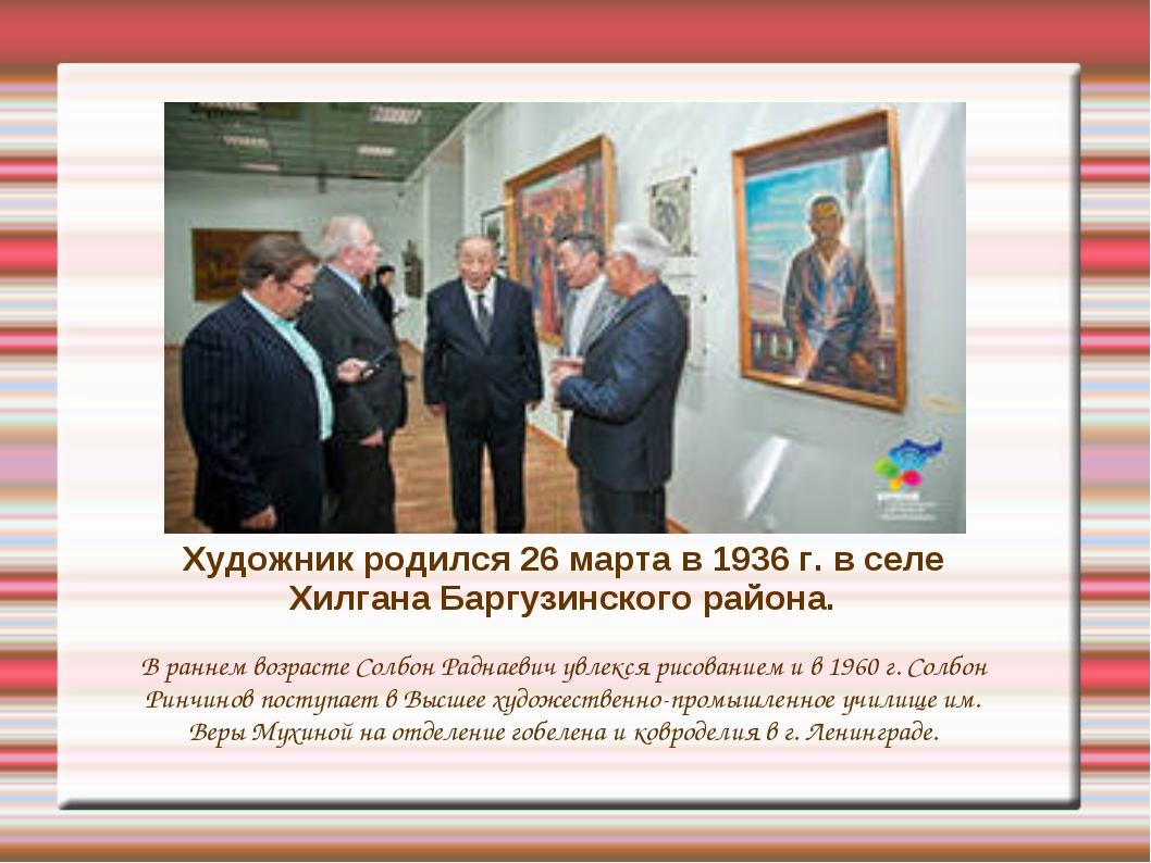 Художник родился 26 марта в 1936 г. в селе Хилгана Баргузинского района. В ра...