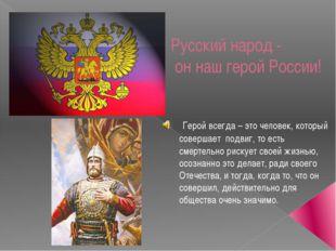 Русский народ - он наш герой России! Герой всегда – это человек, который сове