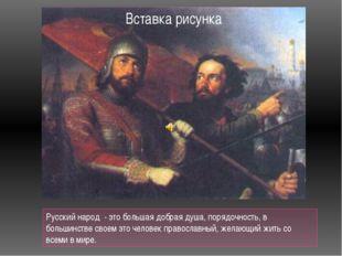 Русский народ - это большая добрая душа, порядочность, в большинстве своем э