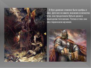 В бою древние славяне были храбры и стойки. Для них не имело значение количе
