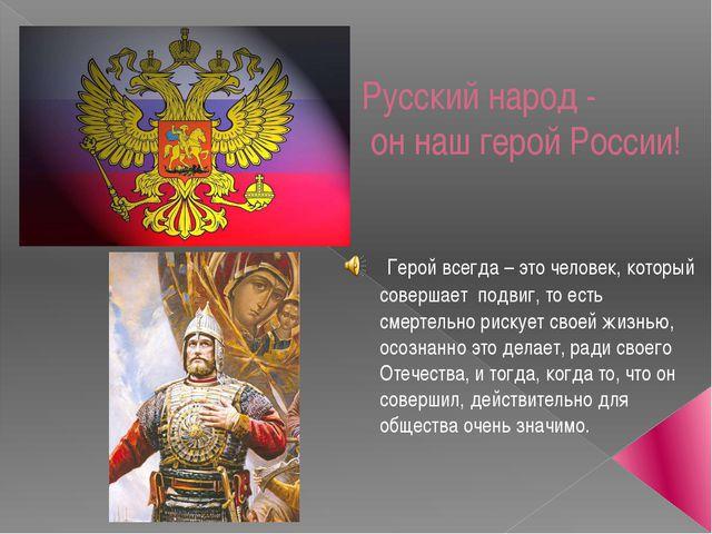 Русский народ - он наш герой России! Герой всегда – это человек, который сове...